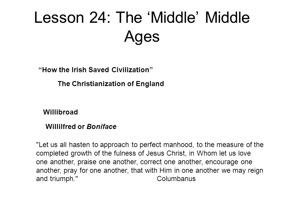 Lesson 24: The 'Middle' Middle Ages Let us all hasten to approach to perfect manhood, to the measure of the completed growth of the fulness of Jesus Christ, in Whom let us love one another, praise one another, correct one another, encourage one another, pray for one another, that with Him in one another we may reign and triumph. Columbanus How the Irish Saved Civilization The Christianization of England Willibroad Willilfred or Boniface
