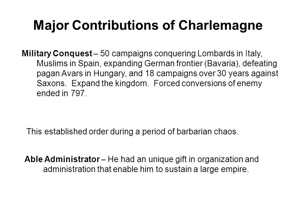 Major Contributions of Charlemagne Military Conquest – 50 campaigns conquering Lombards in Italy, Muslims in Spain, expanding German frontier (Bavaria