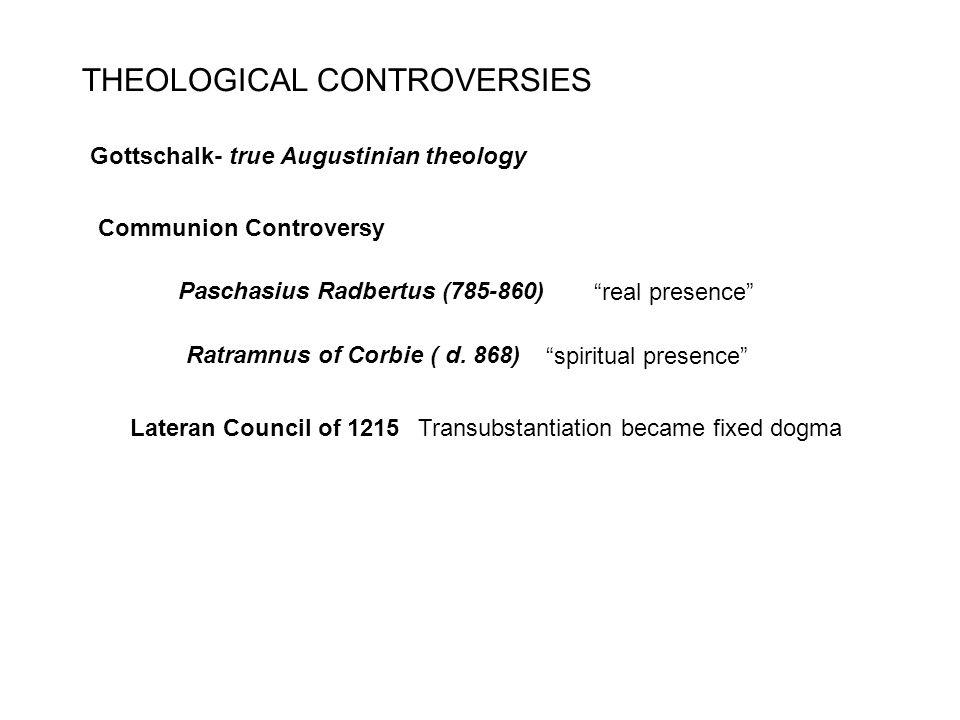 THEOLOGICAL CONTROVERSIES Gottschalk- true Augustinian theology Communion Controversy Paschasius Radbertus (785-860) Ratramnus of Corbie ( d.