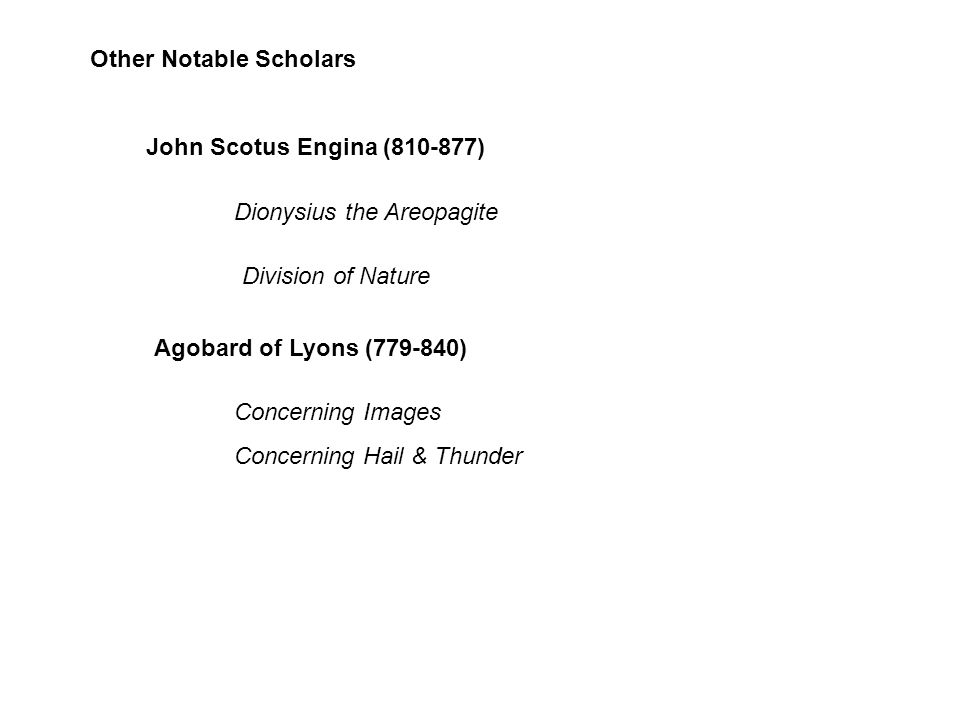 Other Notable Scholars John Scotus Engina (810-877) Dionysius the Areopagite Division of Nature Agobard of Lyons (779-840) Concerning Images Concerning Hail & Thunder