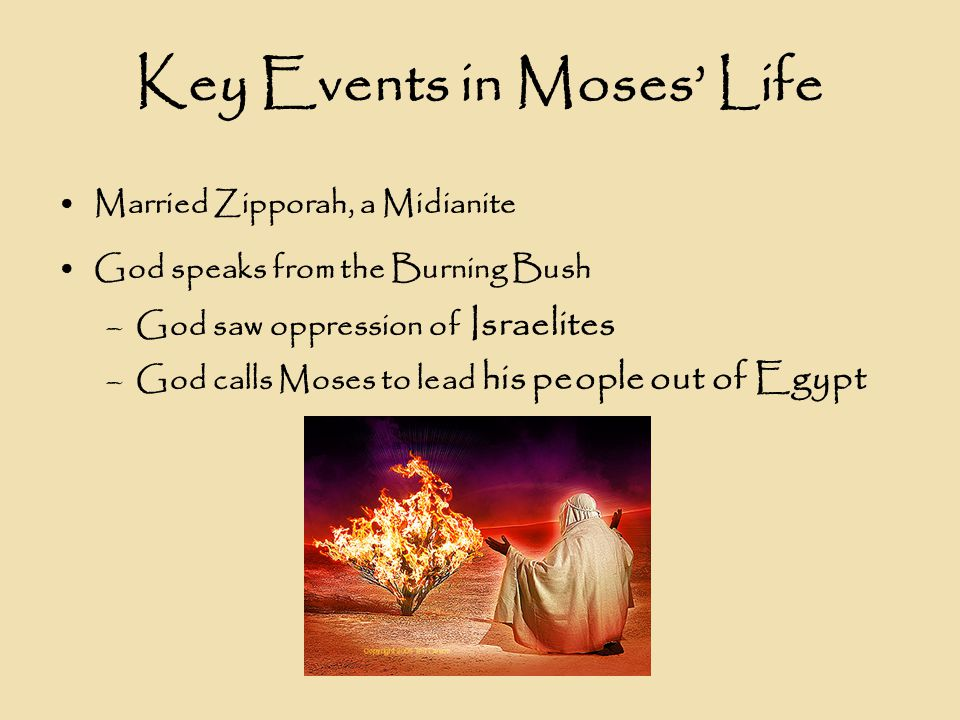 Key Events in Moses' Life Married Zipporah, a Midianite God speaks from the Burning Bush –God saw oppression of Israelites –God calls Moses to lead his people out of Egypt