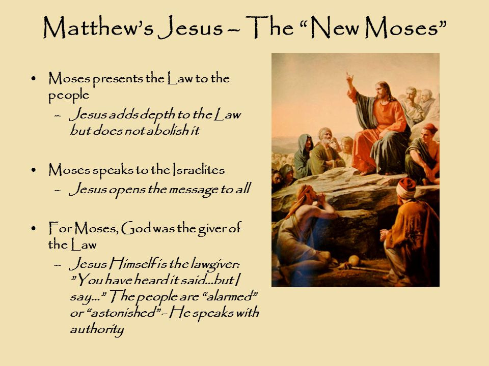 Matthew's Jesus – The New Moses Moses presents the Law to the people –Jesus adds depth to the Law but does not abolish it Moses speaks to the Israelites –Jesus opens the message to all For Moses, God was the giver of the Law –Jesus Himself is the lawgiver: You have heard it said…but I say… The people are alarmed or astonished - He speaks with authority