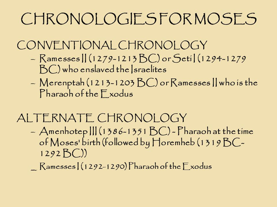 CHRONOLOGIES FOR MOSES ALTERNATE CHRONOLOGY Pharaohs and Kings by David Rohl –Khaneferre Sobekhotep IV (1529-?BC)- Pharaoh at the time of Moses birth –Dudimose (1457-1444 BC) - Pharaoh of the Exodus –Reign of Khaneferre Sobekhotep IV - Moses was raised as a prince of Egypt.