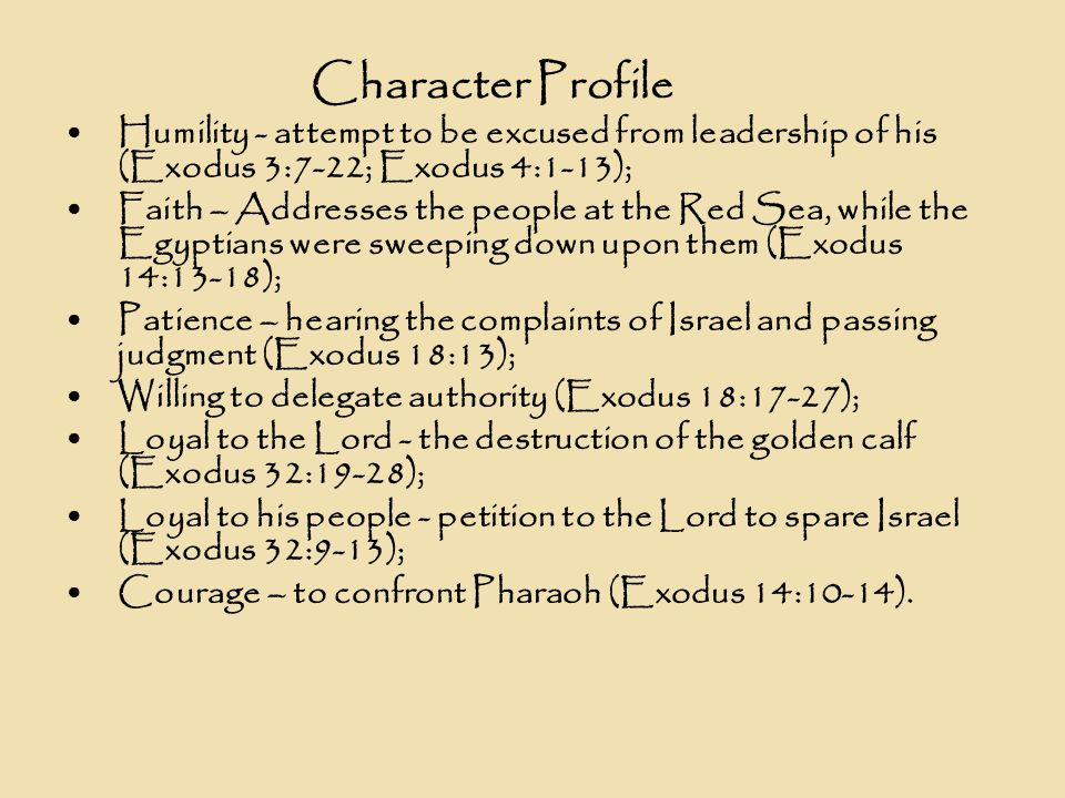 Character Profile Humility - attempt to be excused from leadership of his (Exodus 3:7-22; Exodus 4:1-13); Faith – Addresses the people at the Red Sea, while the Egyptians were sweeping down upon them (Exodus 14:13-18); Patience – hearing the complaints of Israel and passing judgment (Exodus 18:13); Willing to delegate authority (Exodus 18:17-27); Loyal to the Lord - the destruction of the golden calf (Exodus 32:19-28); Loyal to his people - petition to the Lord to spare Israel (Exodus 32:9-13); Courage – to confront Pharaoh (Exodus 14:10-14).