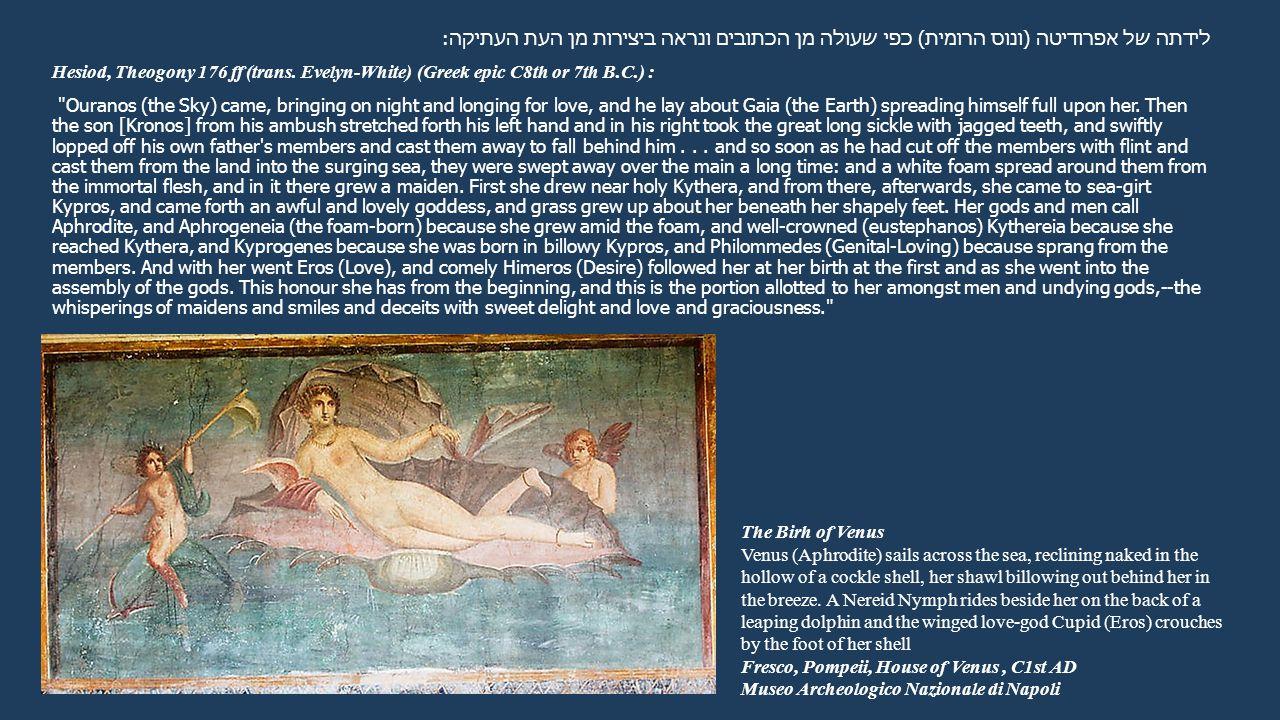 לידתה של אפרודיטה (ונוס הרומית) כפי שעולה מן הכתובים ונראה ביצירות מן העת העתיקה: Hesiod, Theogony 176 ff (trans. Evelyn-White) (Greek epic C8th or 7t