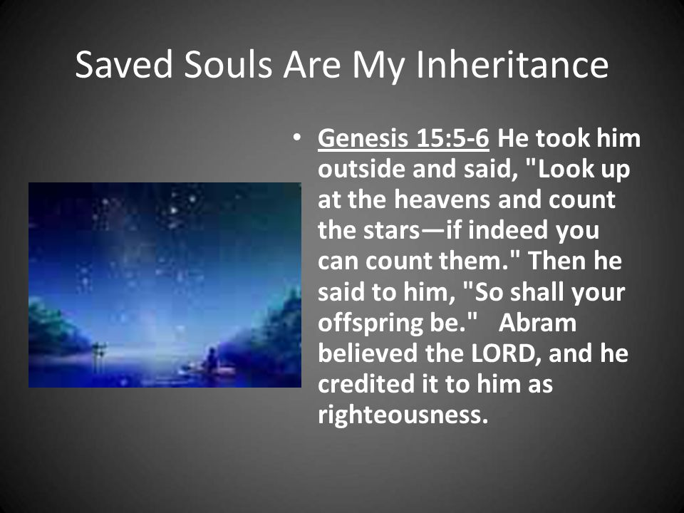 Saved Souls Are My Inheritance Genesis 15:5-6 He took him outside and said,