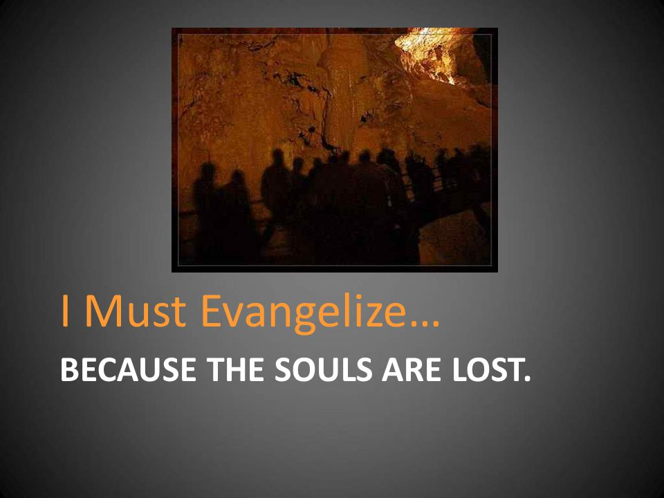 BECAUSE THE SOULS ARE LOST. I Must Evangelize…