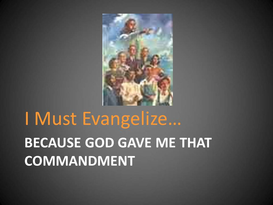 Because God Gave me that Commandment Mark 16:15 He said to them, Go into all the world and preach the good news to all creation.