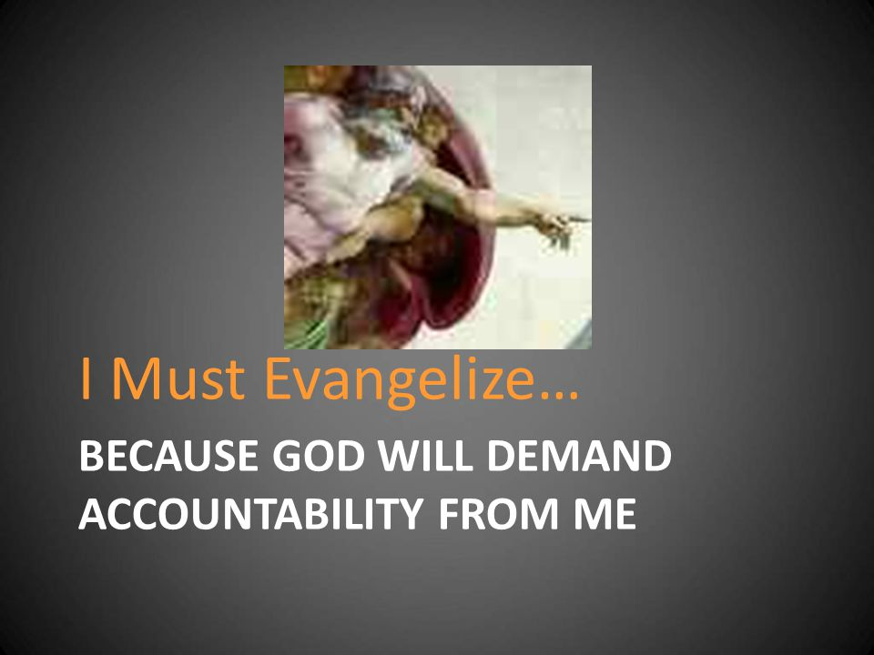 BECAUSE GOD WILL DEMAND ACCOUNTABILITY FROM ME I Must Evangelize…