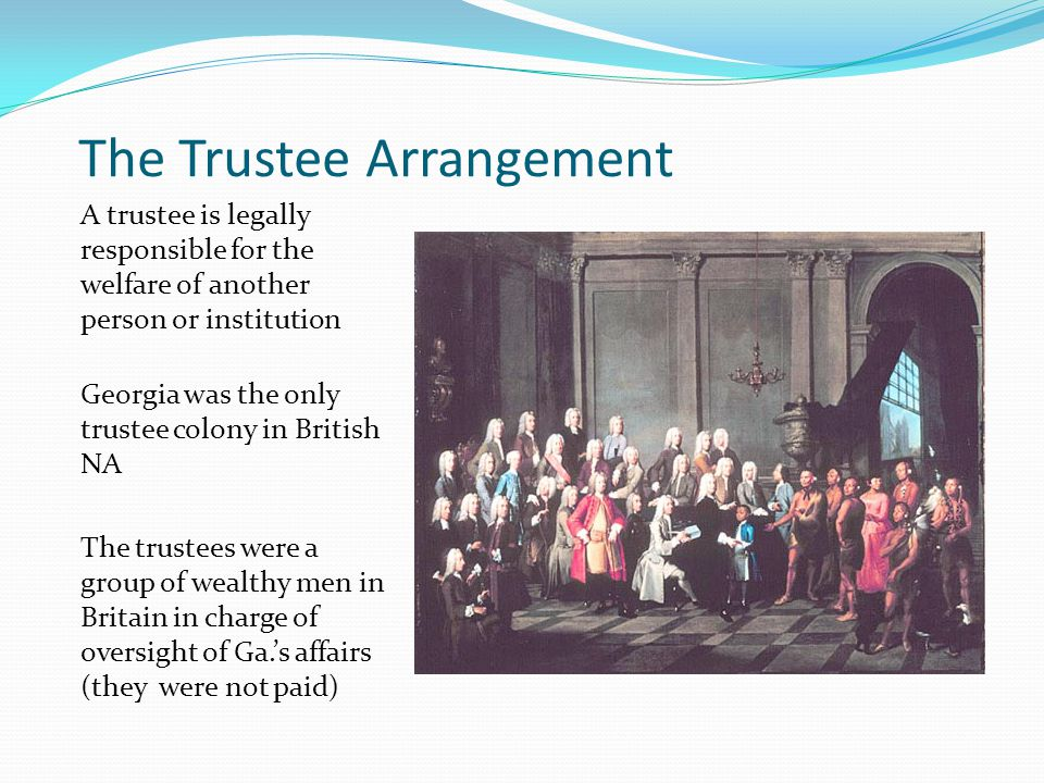 The Trustee Arrangement A trustee is legally responsible for the welfare of another person or institution Georgia was the only trustee colony in British NA The trustees were a group of wealthy men in Britain in charge of oversight of Ga.'s affairs (they were not paid)
