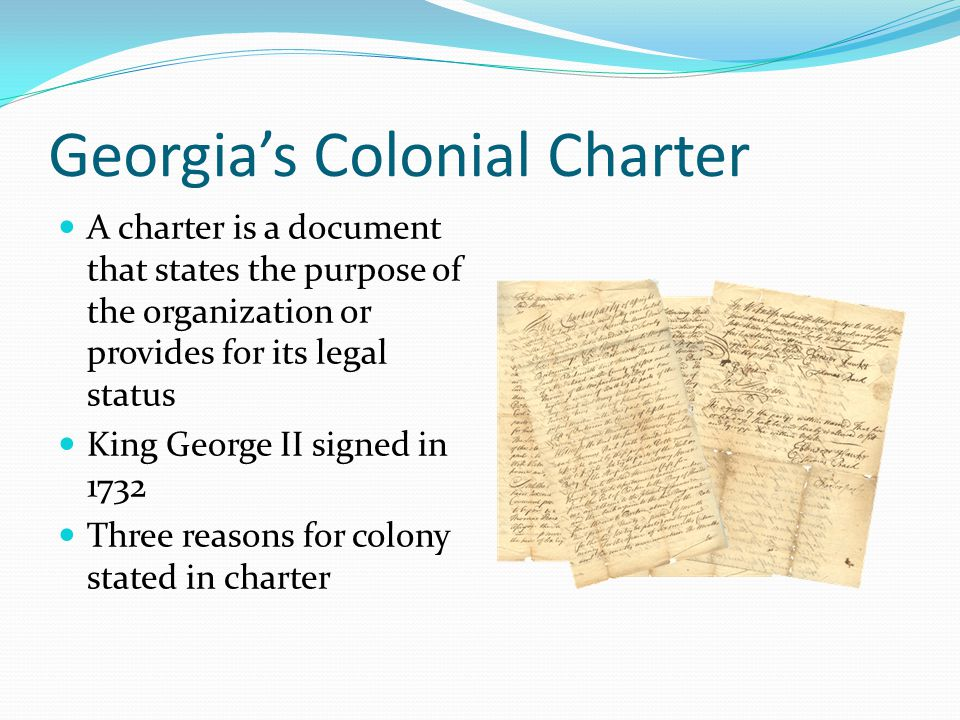Georgia's Colonial Charter A charter is a document that states the purpose of the organization or provides for its legal status King George II signed in 1732 Three reasons for colony stated in charter