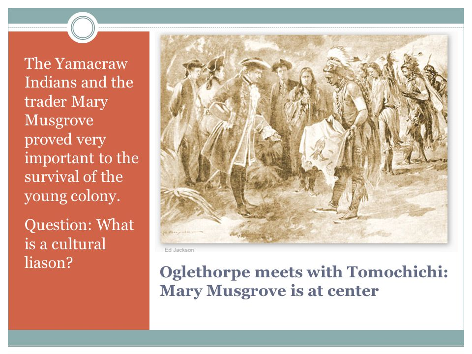 Oglethorpe meets with Tomochichi: Mary Musgrove is at center The Yamacraw Indians and the trader Mary Musgrove proved very important to the survival of the young colony.
