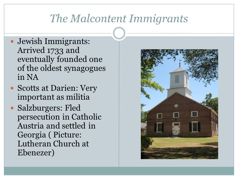 The Malcontent Immigrants Jewish Immigrants: Arrived 1733 and eventually founded one of the oldest synagogues in NA Scotts at Darien: Very important as militia Salzburgers: Fled persecution in Catholic Austria and settled in Georgia ( Picture: Lutheran Church at Ebenezer)