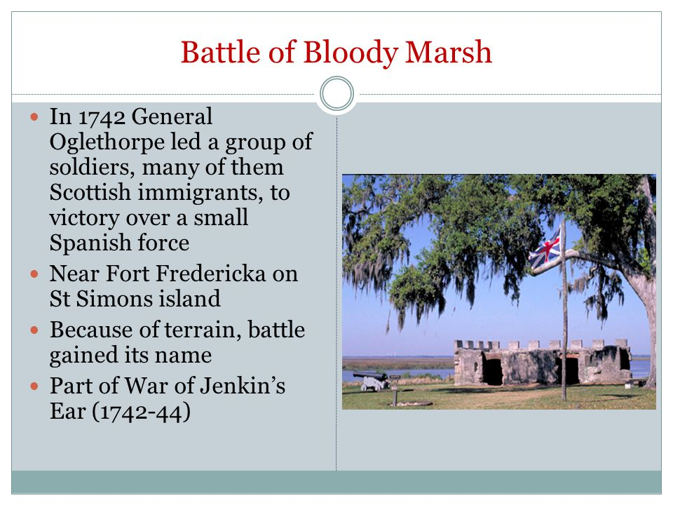 Battle of Bloody Marsh In 1742 General Oglethorpe led a group of soldiers, many of them Scottish immigrants, to victory over a small Spanish force Near Fort Fredericka on St Simons island Because of terrain, battle gained its name Part of War of Jenkin's Ear (1742-44)