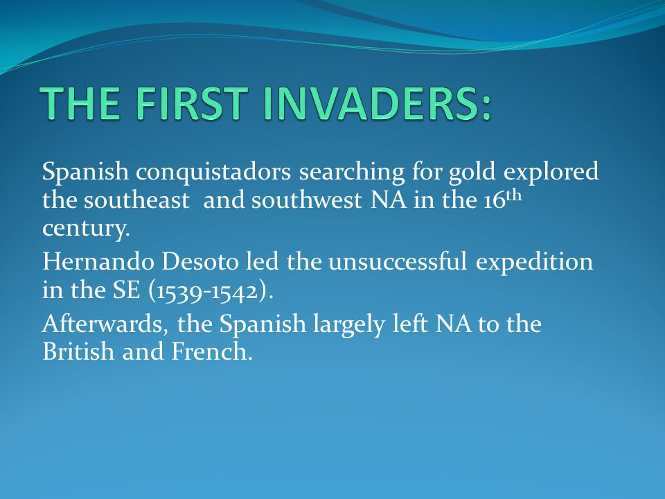 Spanish conquistadors searching for gold explored the southeast and southwest NA in the 16 th century.