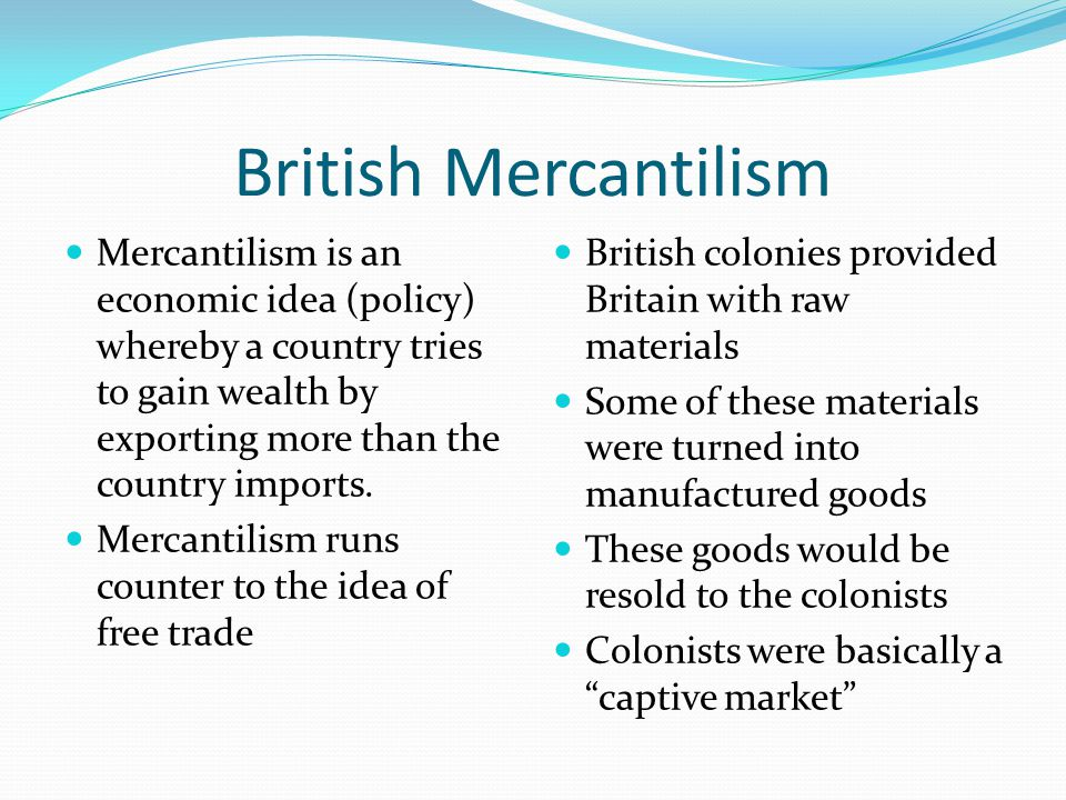 British Mercantilism Mercantilism is an economic idea (policy) whereby a country tries to gain wealth by exporting more than the country imports.