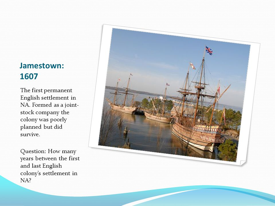 Jamestown: 1607 The first permanent English settlement in NA.