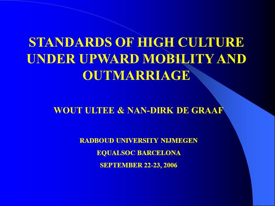 STANDARDS OF HIGH CULTURE UNDER UPWARD MOBILITY AND OUTMARRIAGE WOUT ULTEE & NAN-DIRK DE GRAAF RADBOUD UNIVERSITY NIJMEGEN EQUALSOC BARCELONA SEPTEMBER 22-23, 2006