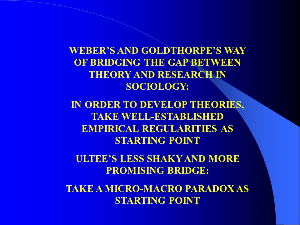 WEBER'S AND GOLDTHORPE'S WAY OF BRIDGING THE GAP BETWEEN THEORY AND RESEARCH IN SOCIOLOGY: IN ORDER TO DEVELOP THEORIES, TAKE WELL-ESTABLISHED EMPIRIC