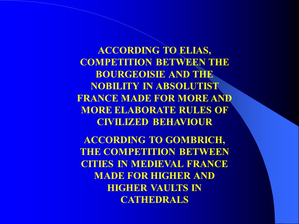 ACCORDING TO ELIAS, COMPETITION BETWEEN THE BOURGEOISIE AND THE NOBILITY IN ABSOLUTIST FRANCE MADE FOR MORE AND MORE ELABORATE RULES OF CIVILIZED BEHA
