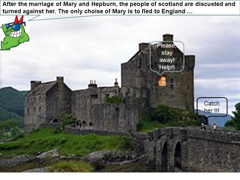 After the marriage of Mary and Hepburn, the people of scotland are discusted and turned against her. The only choise of Mary is to fled to England … P