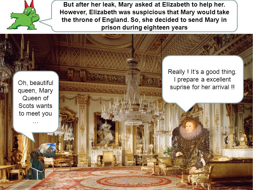 But after her leak, Mary asked at Elizabeth to help her. However, Elizabeth was suspicious that Mary would take the throne of England. So, she decided