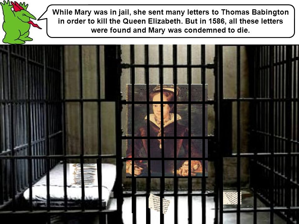 While Mary was in jail, she sent many letters to Thomas Babington in order to kill the Queen Elizabeth. But in 1586, all these letters were found and