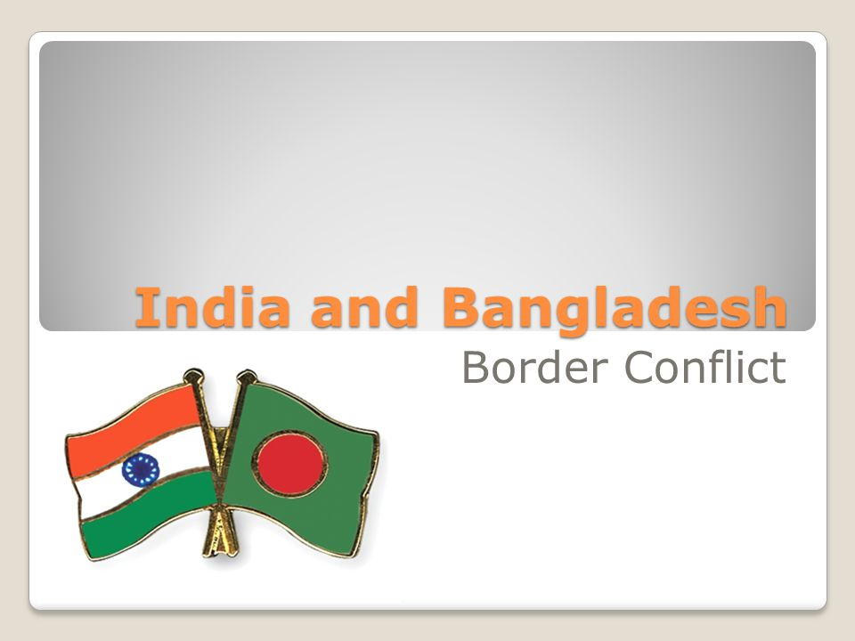 Flag of India NAME OF CONFLICT: India-Bangladesh Border Conflict (2001) NAMES OF ENEMIES: India and Bangladesh DATES OF CONFLICT: BEGAN: April 18, 2001 ENDED: April 21, 2001 TYPE OF CONFLICT: Inter-State Border Conflict Flag of Bangladesh