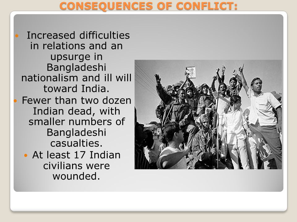CONSEQUENCES OF CONFLICT: Increased difficulties in relations and an upsurge in Bangladeshi nationalism and ill will toward India. Fewer than two doze