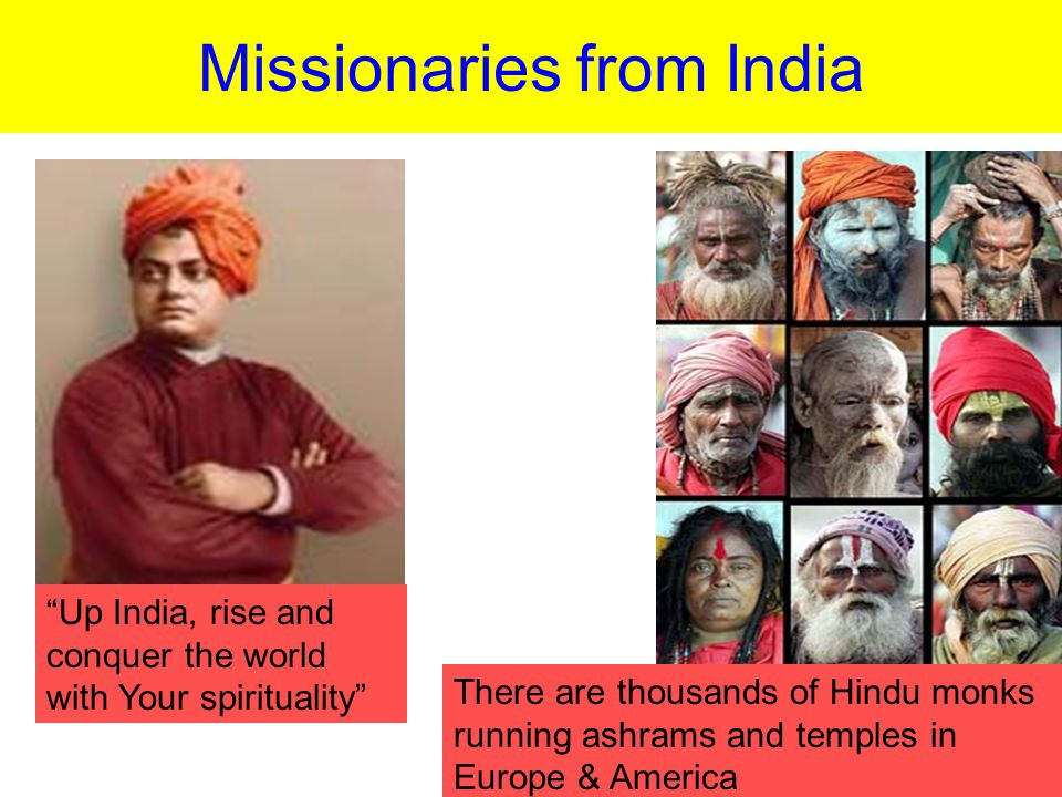 Missionaries from India Up India, rise and conquer the world with Your spirituality There are thousands of Hindu monks running ashrams and temples in Europe & America