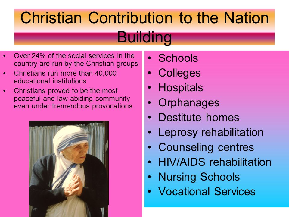 Christian Contribution to the Nation Building Over 24% of the social services in the country are run by the Christian groups Christians run more than 40,000 educational institutions Christians proved to be the most peaceful and law abiding community even under tremendous provocations Schools Colleges Hospitals Orphanages Destitute homes Leprosy rehabilitation Counseling centres HIV/AIDS rehabilitation Nursing Schools Vocational Services