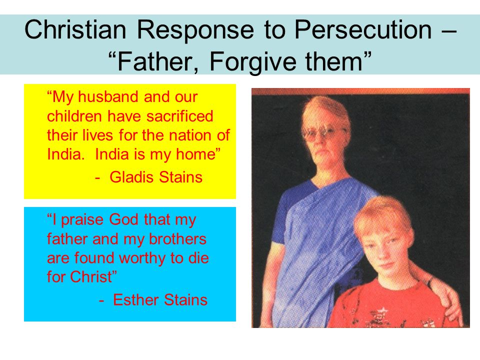 Christian Response to Persecution – Father, Forgive them My husband and our children have sacrificed their lives for the nation of India.