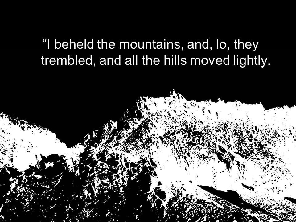 """I beheld the mountains, and, lo, they trembled, and all the hills moved lightly."