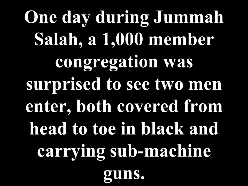 One day during Jummah Salah, a 1,000 member congregation was surprised to see two men enter, both covered from head to toe in black and carrying sub-m