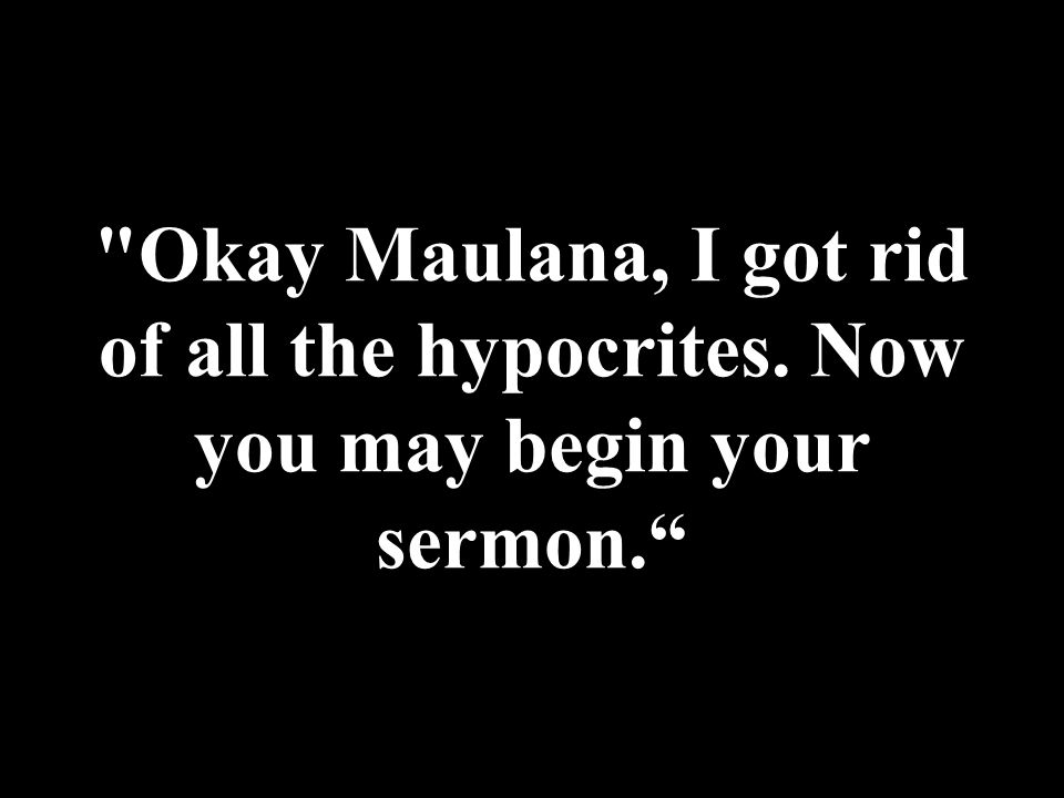 Okay Maulana, I got rid of all the hypocrites. Now you may begin your sermon.