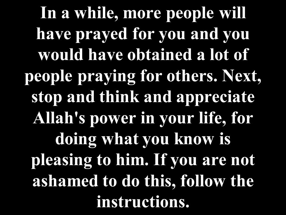 In a while, more people will have prayed for you and you would have obtained a lot of people praying for others. Next, stop and think and appreciate A