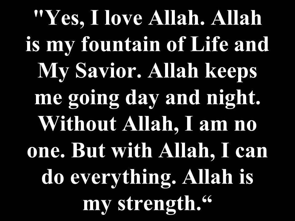 Yes, I love Allah. Allah is my fountain of Life and My Savior.