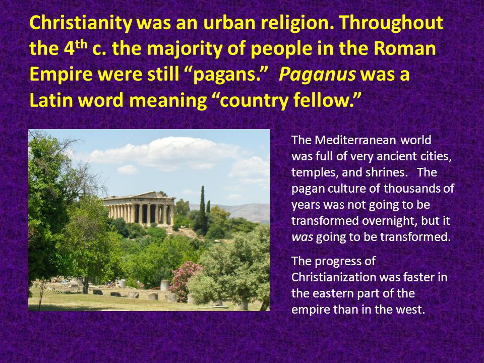 Christianity was an urban religion. Throughout the 4 th c.
