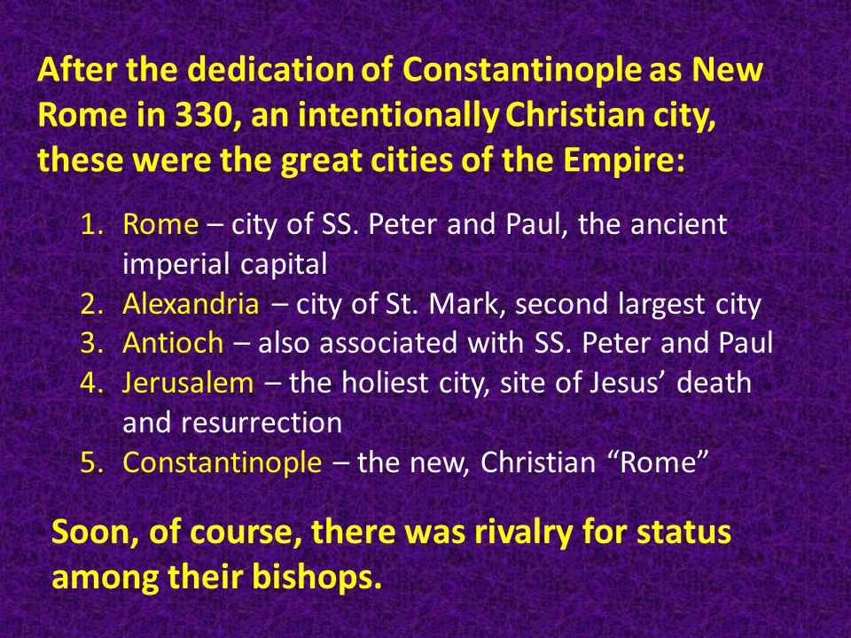 After the dedication of Constantinople as New Rome in 330, an intentionally Christian city, these were the great cities of the Empire: 1.Rome – city of SS.