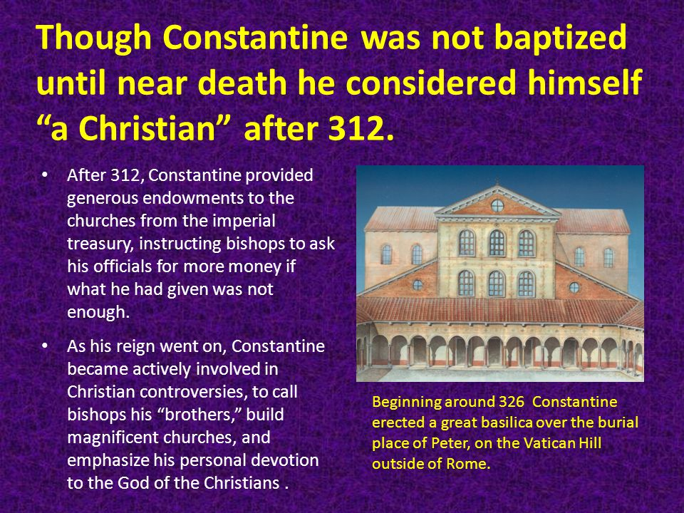 Though Constantine was not baptized until near death he considered himself a Christian after 312.