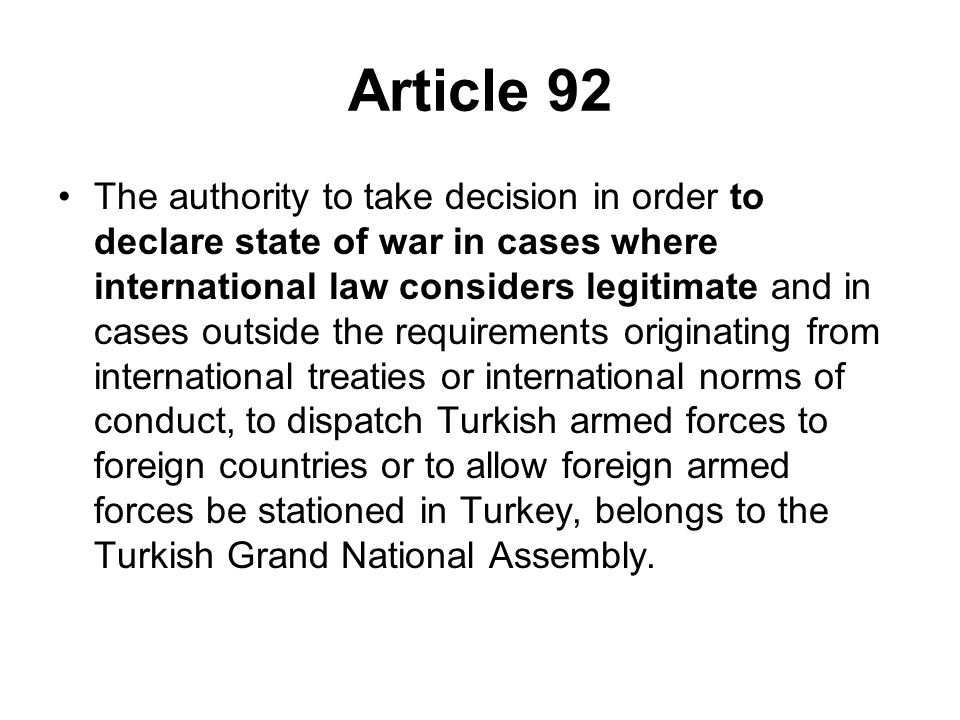 Article 92 The authority to take decision in order to declare state of war in cases where international law considers legitimate and in cases outside the requirements originating from international treaties or international norms of conduct, to dispatch Turkish armed forces to foreign countries or to allow foreign armed forces be stationed in Turkey, belongs to the Turkish Grand National Assembly.