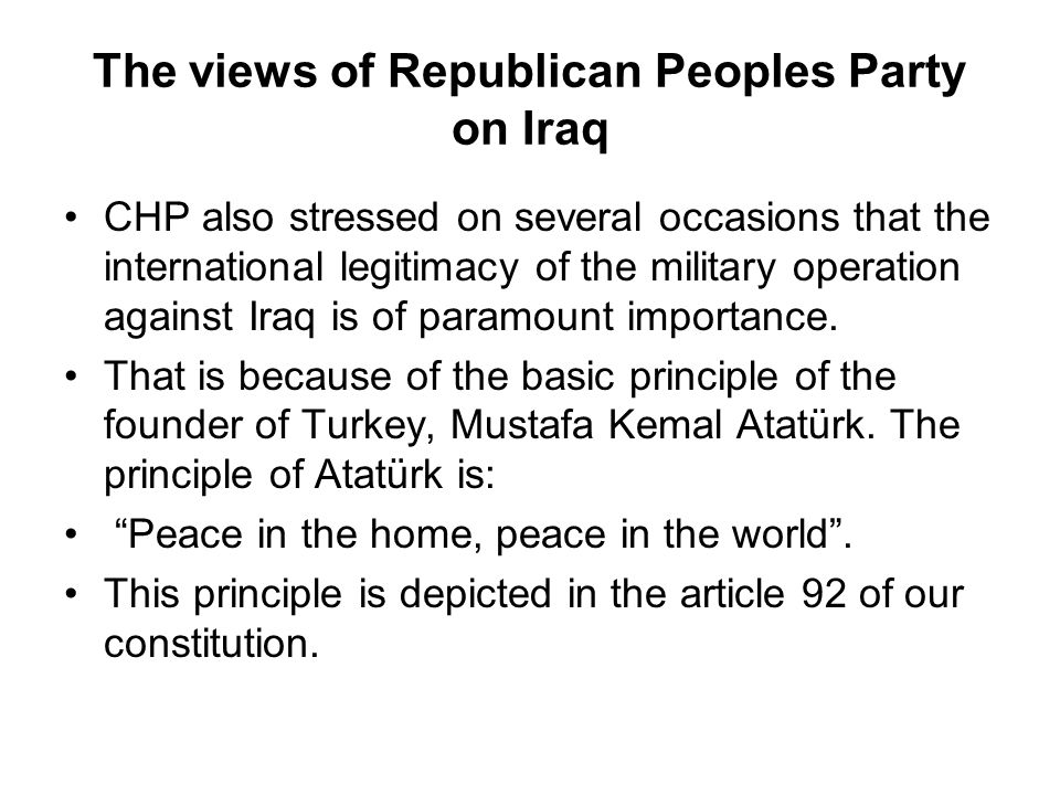 The views of Republican Peoples Party on Iraq CHP also stressed on several occasions that the international legitimacy of the military operation against Iraq is of paramount importance.
