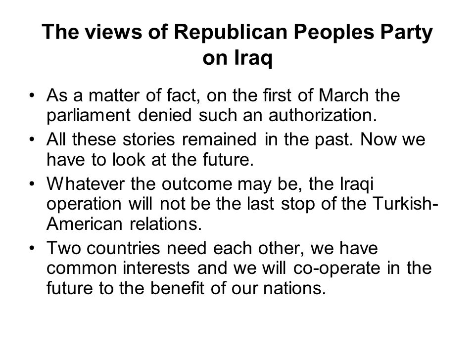 The views of Republican Peoples Party on Iraq As a matter of fact, on the first of March the parliament denied such an authorization.