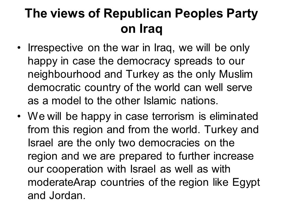 The views of Republican Peoples Party on Iraq Irrespective on the war in Iraq, we will be only happy in case the democracy spreads to our neighbourhood and Turkey as the only Muslim democratic country of the world can well serve as a model to the other Islamic nations.