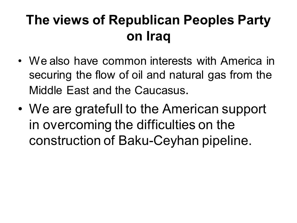 The views of Republican Peoples Party on Iraq We also have common interests with America in securing the flow of oil and natural gas from the Middle East and the Caucasus.