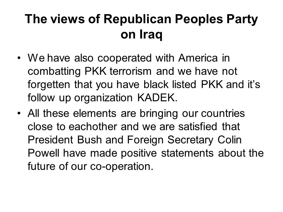 The views of Republican Peoples Party on Iraq We have also cooperated with America in combatting PKK terrorism and we have not forgetten that you have black listed PKK and it's follow up organization KADEK.