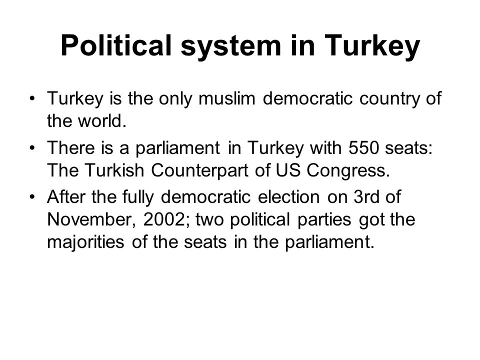 Political system in Turkey Turkey is the only muslim democratic country of the world.