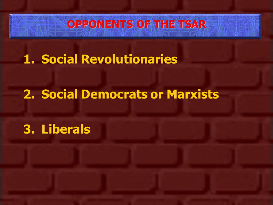 OPPONENTS OF THE TSAR 1.Social Revolutionaries 2.Social Democrats or Marxists 3.Liberals