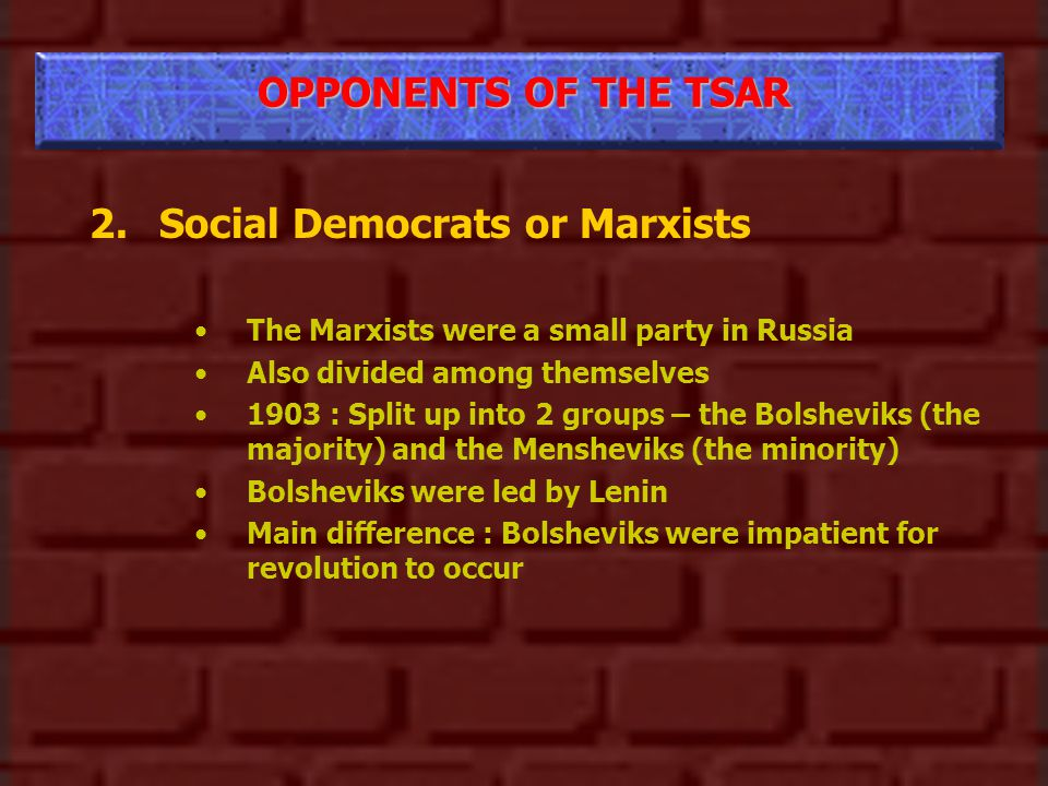OPPONENTS OF THE TSAR 2.Social Democrats or Marxists The Marxists were a small party in Russia Also divided among themselves 1903 : Split up into 2 groups – the Bolsheviks (the majority) and the Mensheviks (the minority) Bolsheviks were led by Lenin Main difference : Bolsheviks were impatient for revolution to occur