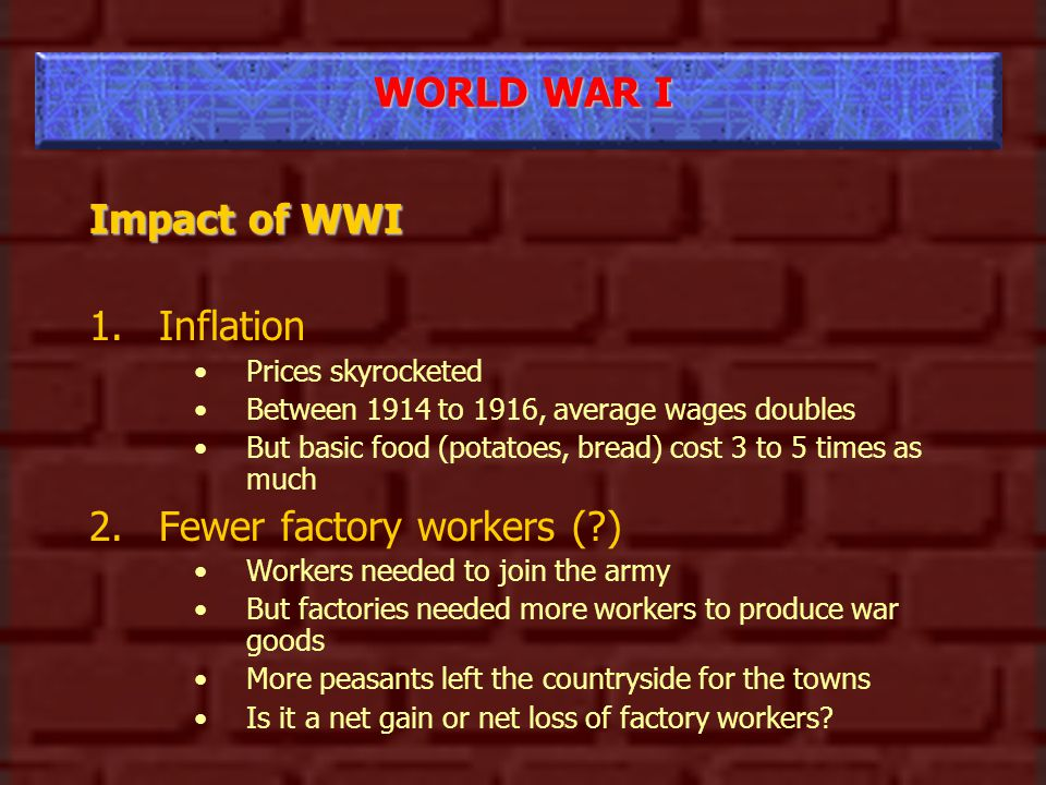 WORLD WAR I Impact of WWI 1.Inflation Prices skyrocketed Between 1914 to 1916, average wages doubles But basic food (potatoes, bread) cost 3 to 5 times as much 2.Fewer factory workers ( ) Workers needed to join the army But factories needed more workers to produce war goods More peasants left the countryside for the towns Is it a net gain or net loss of factory workers